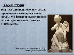 Скульптура— вид изобразительного искусства, произведения которого имеют объ