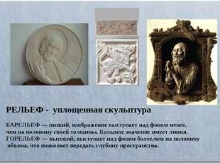 РЕЛЬЕФ - уплощенная скульптура БАРЕЛЬЕФ — низкий, изображение выступает над ф