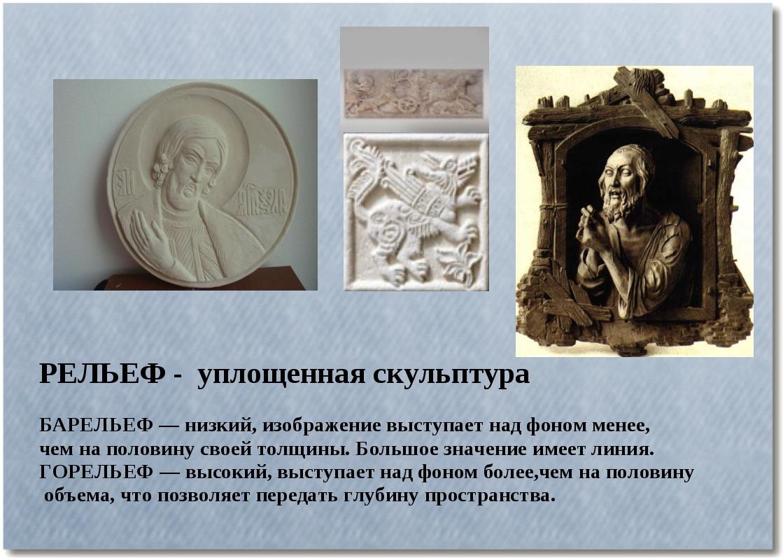 РЕЛЬЕФ - уплощенная скульптура БАРЕЛЬЕФ — низкий, изображение выступает над ф...
