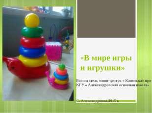 «В мире игры и игрушки» Воспитатель мини-центра « Капелька» при КГУ « Алекса