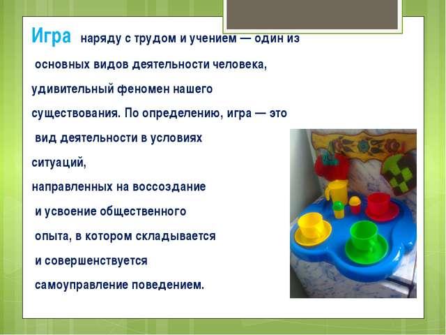Игра наряду с трудом и учением — один из основных видов деятельности человека...