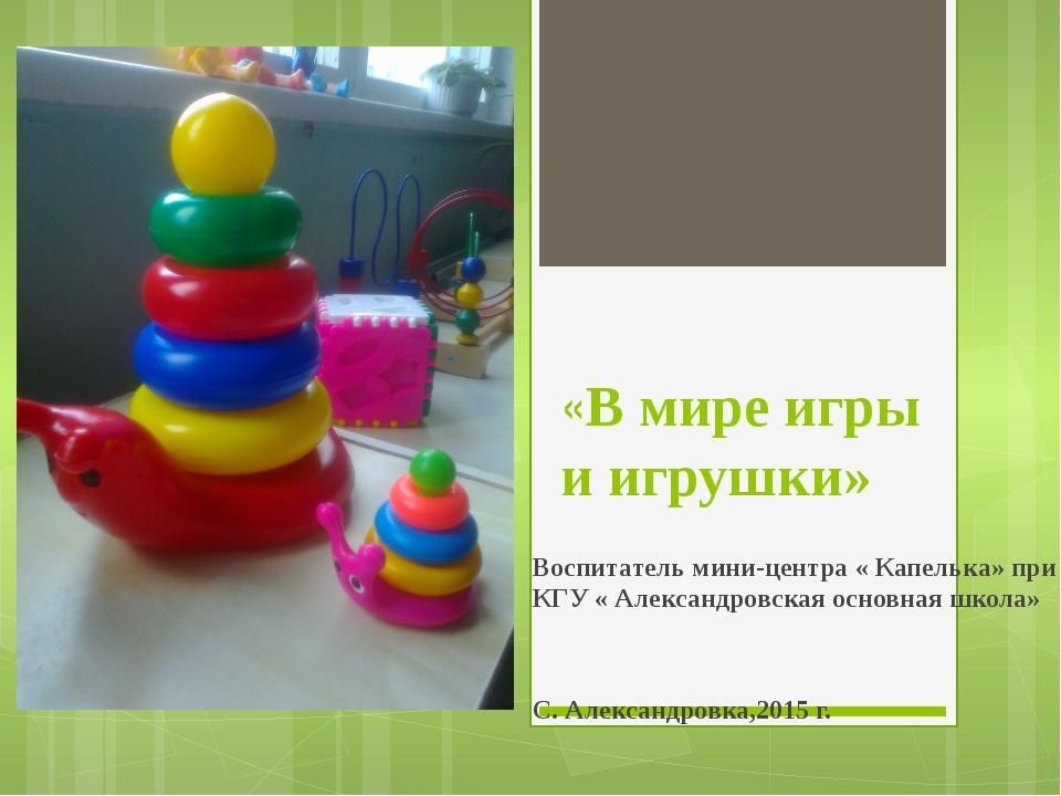 «В мире игры и игрушки» Воспитатель мини-центра « Капелька» при КГУ « Алекса...