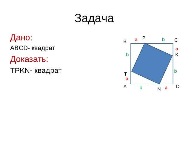 Задача Дано: ABCD- квадрат Доказать: TPKN- квадрат A B C D T P K N a a a a b...