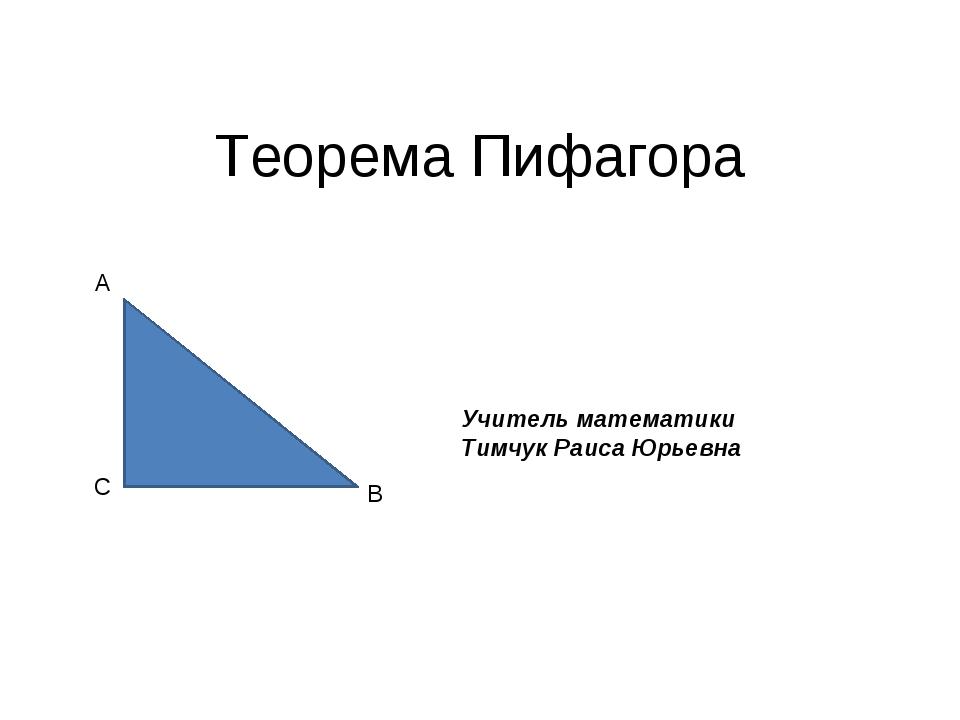 Теорема Пифагора A B C Учитель математики Тимчук Раиса Юрьевна