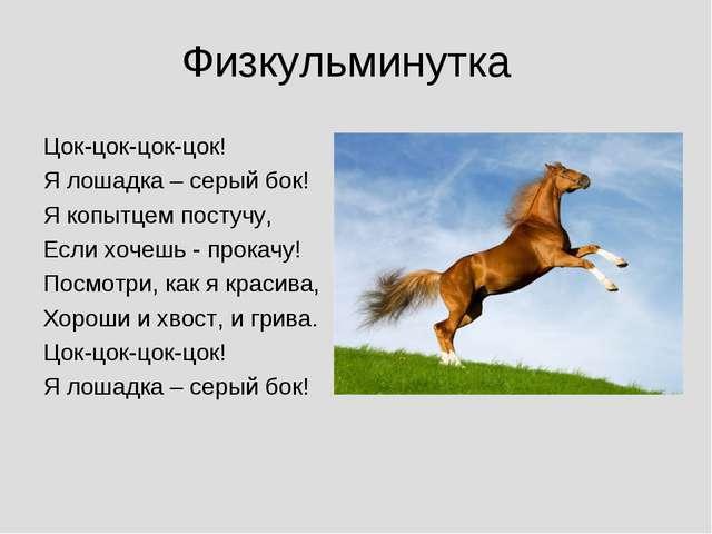 Физкульминутка Цок-цок-цок-цок! Я лошадка – серый бок! Я копытцем постучу, Ес...