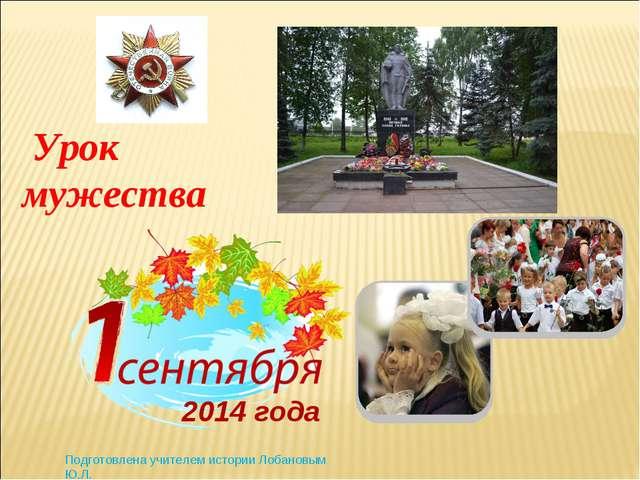 2014 года Урок мужества Подготовлена учителем истории Лобановым Ю.Л.