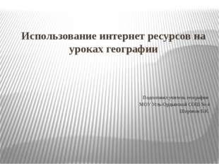 Использование интернет ресурсов на уроках географии Подготовил учитель геогра