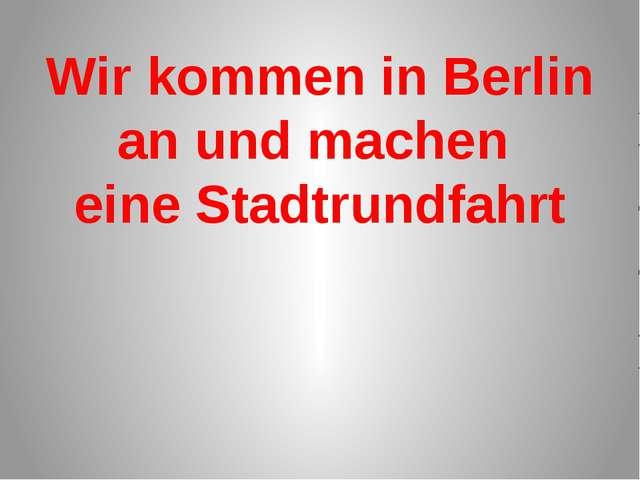 Wir kommen in Berlin an und machen eine Stadtrundfahrt