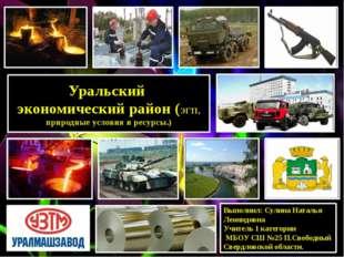 Уральский экономический район (ЭГП, природные условия и ресурсы.) Выполнил: С