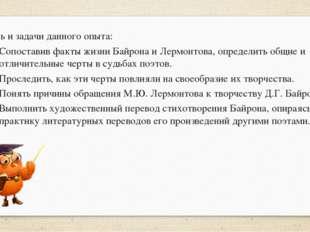 Цель и задачи данного опыта: Сопоставив факты жизни Байрона и Лермонтова, оп