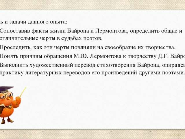 Цель и задачи данного опыта: Сопоставив факты жизни Байрона и Лермонтова, оп...
