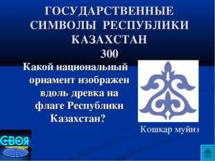 ГОСУДАРСТВЕННЫЕ СИМВОЛЫ РЕСПУБЛИКИ КАЗАХСТАН 300 Какой национальный орнамент
