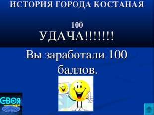 ИСТОРИЯ ГОРОДА КОСТАНАЯ 100 УДАЧА!!!!!!! Вы заработали 100 баллов.