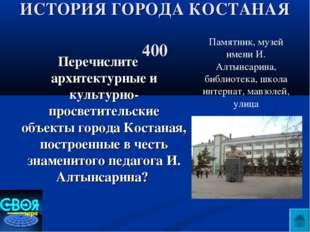 ИСТОРИЯ ГОРОДА КОСТАНАЯ 400 Перечислите архитектурные и культурно- просветите