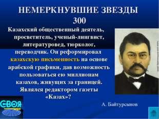НЕМЕРКНУВШИЕ ЗВЕЗДЫ 300 Казахский общественный деятель, просветитель, ученый-