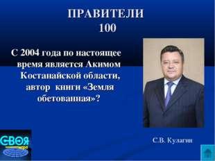 ПРАВИТЕЛИ 100 С 2004 года по настоящее время является Акимом Костанайской обл