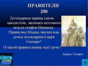 ПРАВИТЕЛИ 200 Легендарная царица саков-массагетов, являлась потомком вождя ск