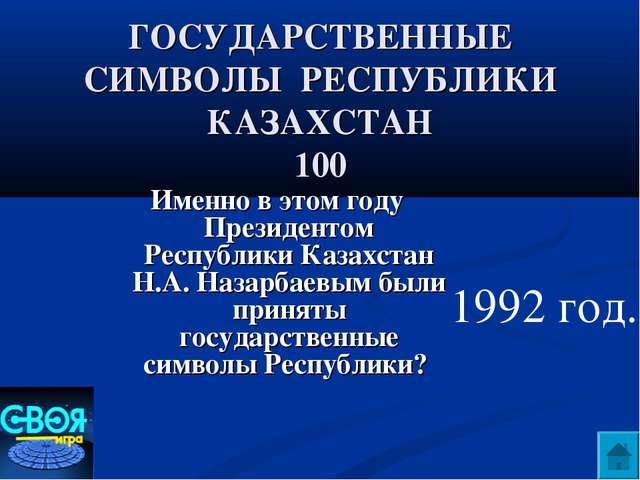 ГОСУДАРСТВЕННЫЕ СИМВОЛЫ РЕСПУБЛИКИ КАЗАХСТАН 100 Именно в этом году Президент...