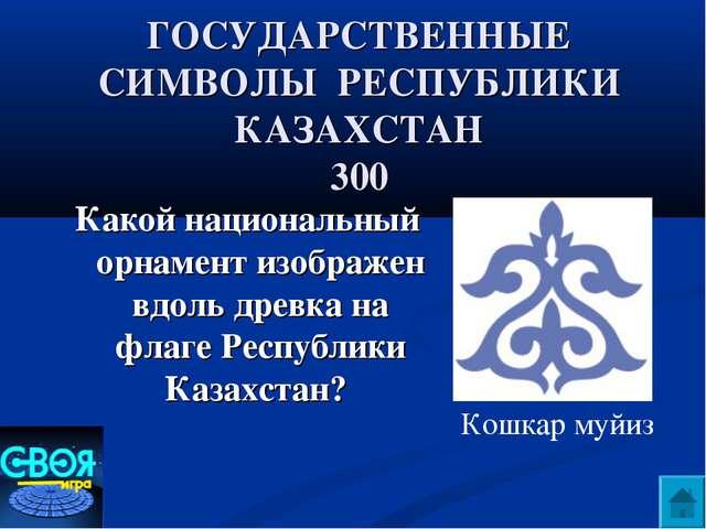 ГОСУДАРСТВЕННЫЕ СИМВОЛЫ РЕСПУБЛИКИ КАЗАХСТАН 300 Какой национальный орнамент...