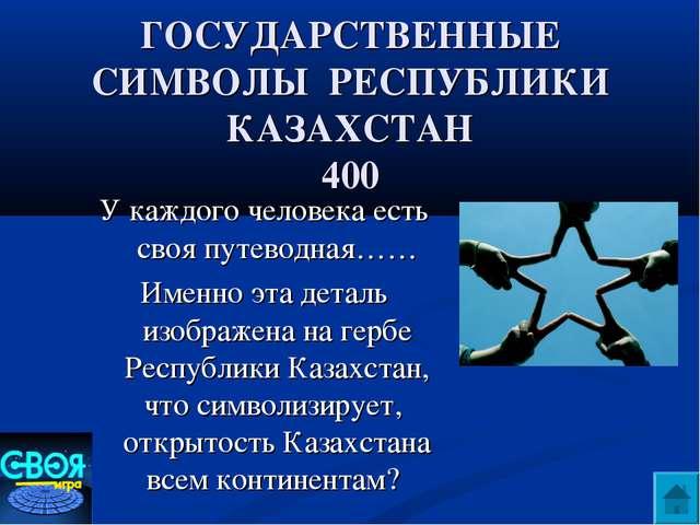 ГОСУДАРСТВЕННЫЕ СИМВОЛЫ РЕСПУБЛИКИ КАЗАХСТАН 400 У каждого человека есть своя...