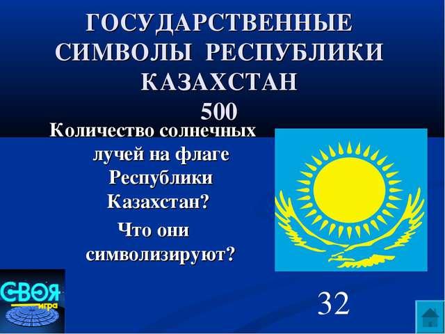 ГОСУДАРСТВЕННЫЕ СИМВОЛЫ РЕСПУБЛИКИ КАЗАХСТАН 500 Количество солнечных лучей н...
