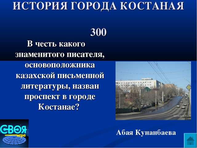 ИСТОРИЯ ГОРОДА КОСТАНАЯ 300 В честь какого знаменитого писателя, основоположн...