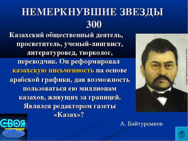 НЕМЕРКНУВШИЕ ЗВЕЗДЫ 300 Казахский общественный деятель, просветитель, ученый-...