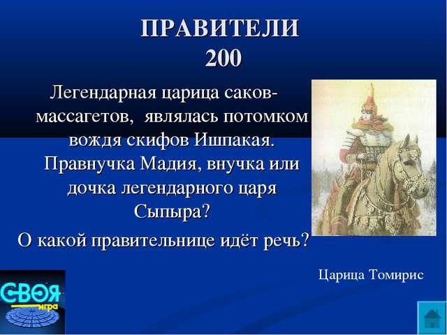 ПРАВИТЕЛИ 200 Легендарная царица саков-массагетов, являлась потомком вождя ск...
