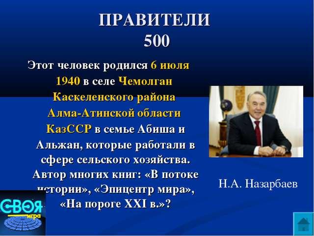 ПРАВИТЕЛИ 500 Этот человек родился 6 июля 1940 в селе Чемолган Каскеленского...