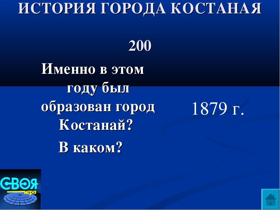 ИСТОРИЯ ГОРОДА КОСТАНАЯ 200 Именно в этом году был образован город Костанай?...