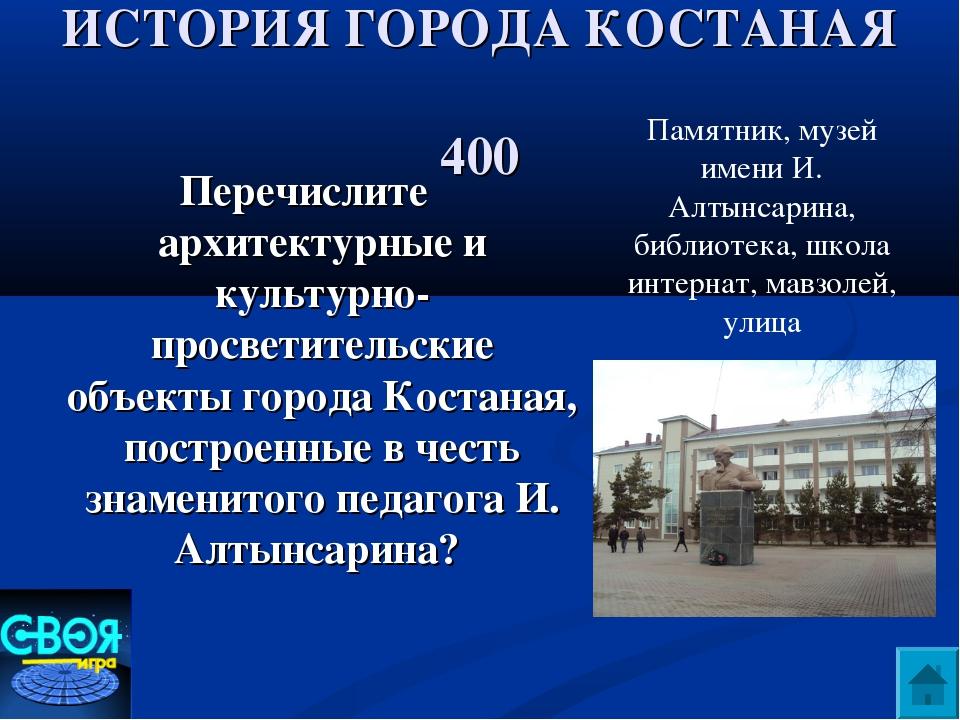 ИСТОРИЯ ГОРОДА КОСТАНАЯ 400 Перечислите архитектурные и культурно- просветите...