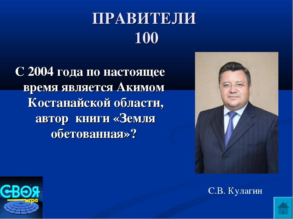 ПРАВИТЕЛИ 100 С 2004 года по настоящее время является Акимом Костанайской обл...