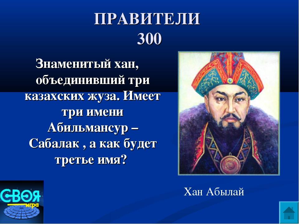 ПРАВИТЕЛИ 300 Знаменитый хан, объединивший три казахских жуза. Имеет три имен...