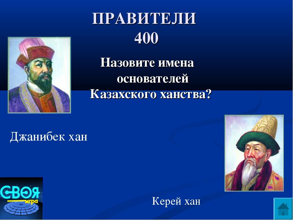 ПРАВИТЕЛИ 400 Назовите имена основателей Казахского ханства? Джанибек хан Кер...