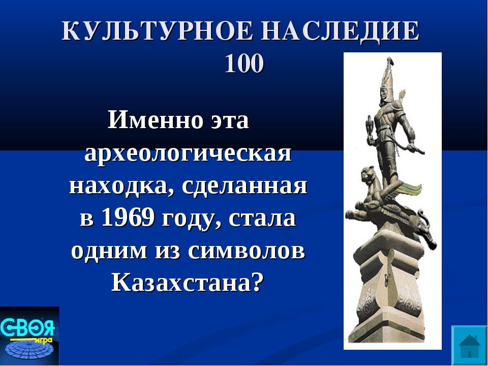 КУЛЬТУРНОЕ НАСЛЕДИЕ 100 Именно эта археологическая находка, сделанная в 1969...
