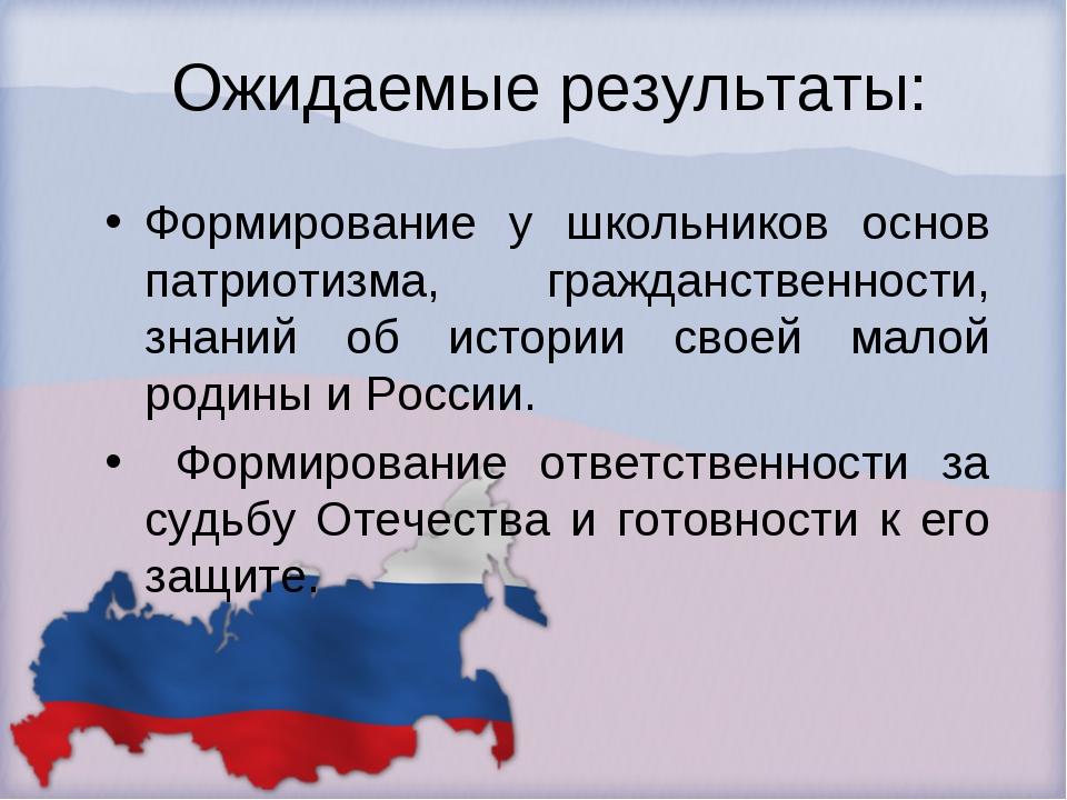 Ожидаемые результаты: Формирование у школьников основ патриотизма, гражданст...