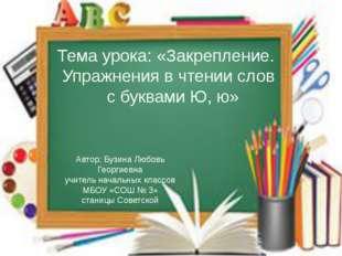 Тема урока: «Закрепление. Упражнения в чтении слов с буквами Ю, ю» Автор: Бу