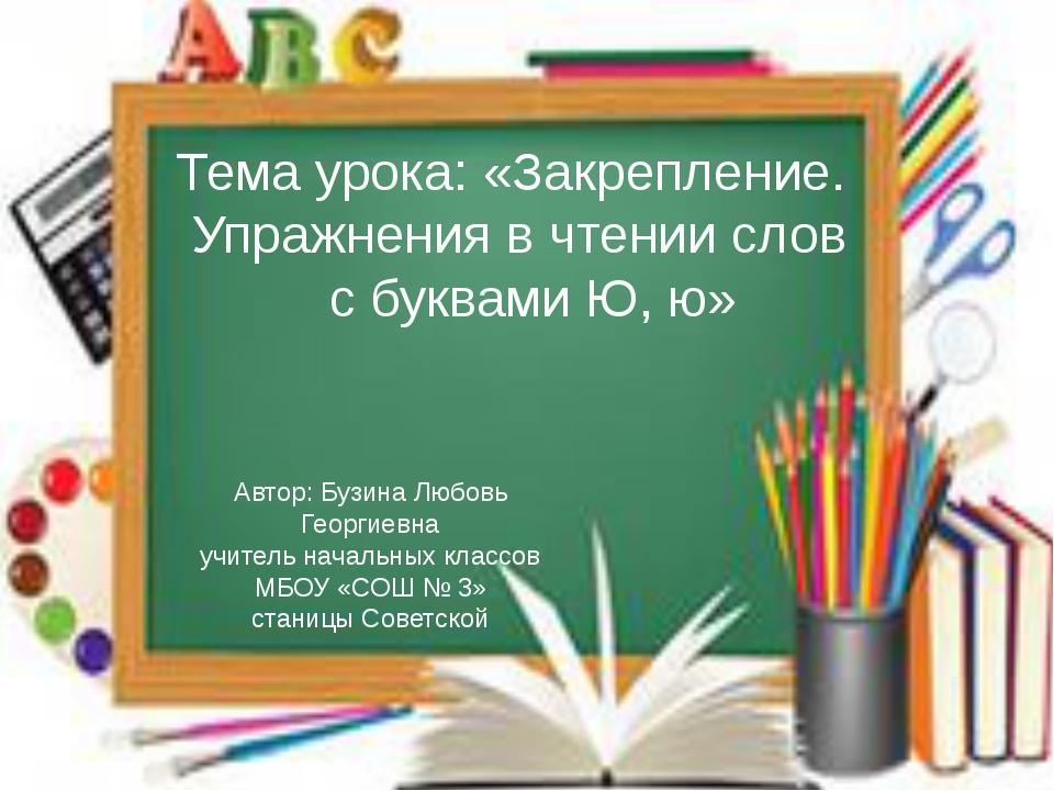 Тема урока: «Закрепление. Упражнения в чтении слов с буквами Ю, ю» Автор: Бу...