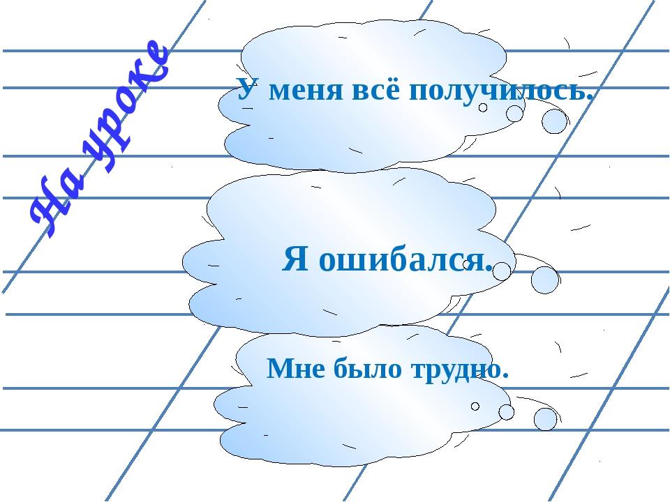 На уроке Мне было трудно. Я ошибался. У меня всё получилось.