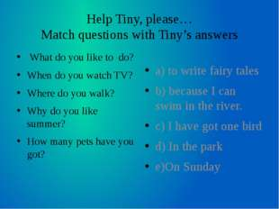 Help Tiny, please… Match questions with Tiny's answers What do you like to do