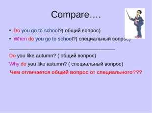 Compare…. Do you go to school?( общий вопрос) When do you go to school?( спец