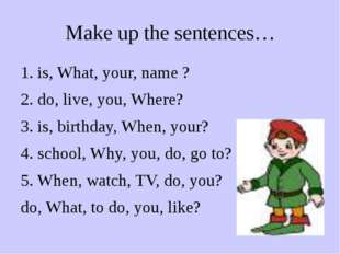 Make up the sentences… 1. is, What, your, name ? 2. do, live, you, Where? 3.