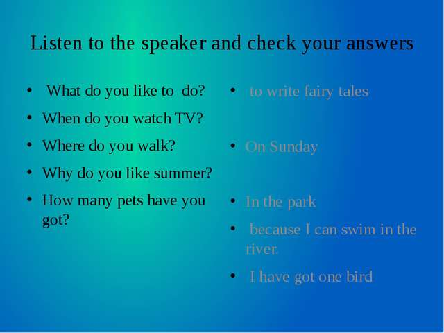 Listen to the speaker and check your answers What do you like to do? When do...
