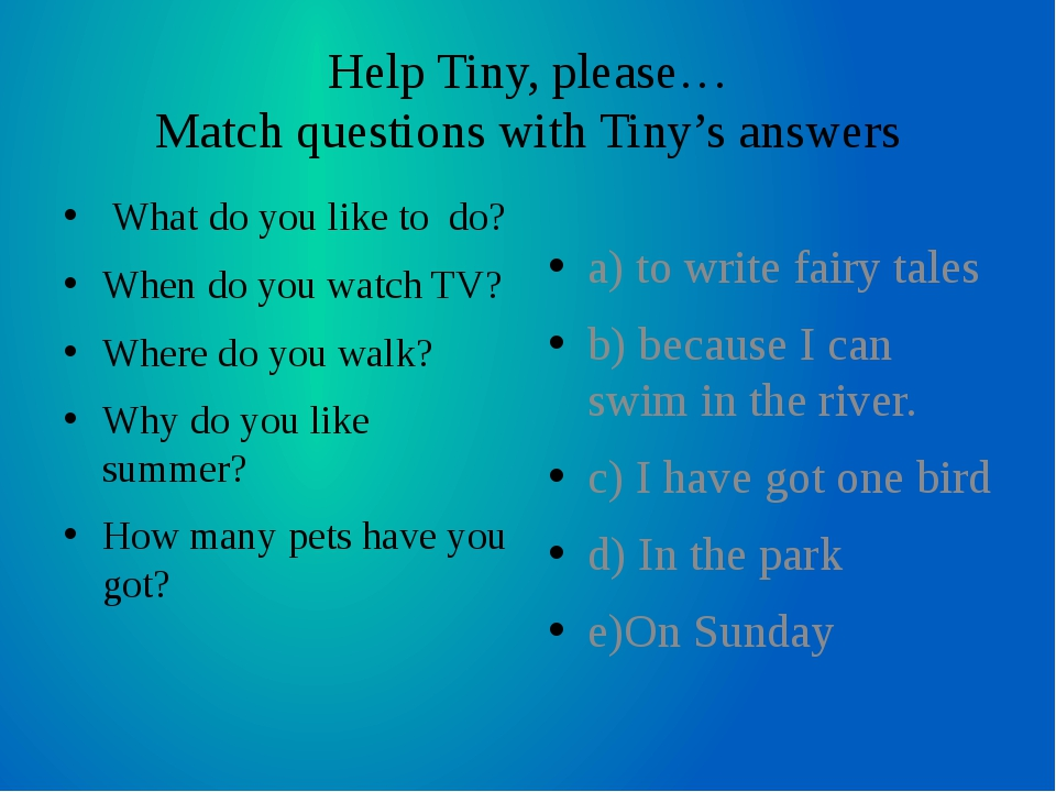 Help Tiny, please… Match questions with Tiny's answers What do you like to do...