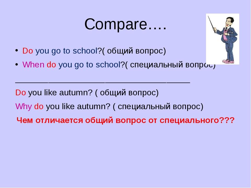 Compare…. Do you go to school?( общий вопрос) When do you go to school?( спец...
