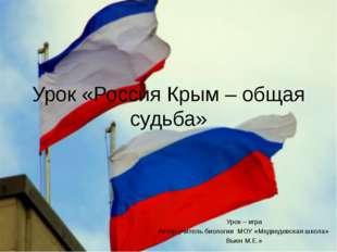 Урок «Россия Крым – общая судьба» Урок – игра Автор учитель биологии МОУ «Мед