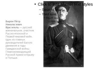 Барон Пётр Никола́евич Вра́нгель — русский военачальник, участник Русско-япо