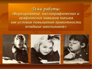 Тема работы: «Формирование каллиграфических и графических навыков письма как