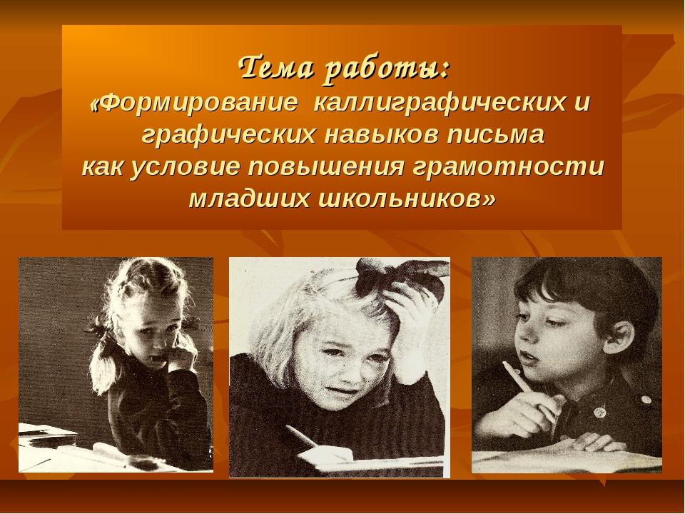 Тема работы: «Формирование каллиграфических и графических навыков письма как...