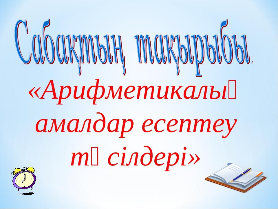 «Арифметикалық амалдар есептеу тәсілдері»